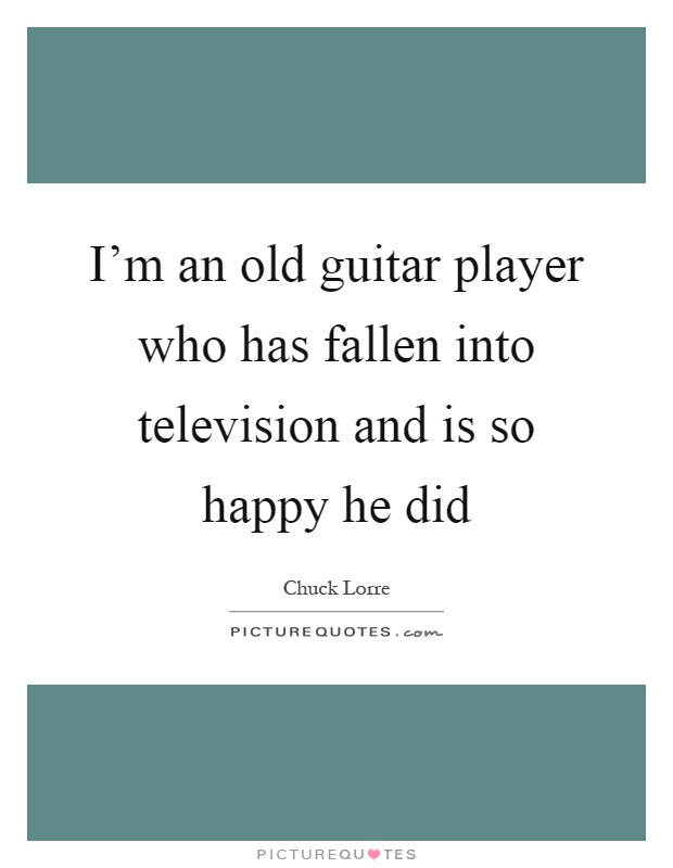 I'm an old guitar player who has fallen into television and is so happy he did Picture Quote #1