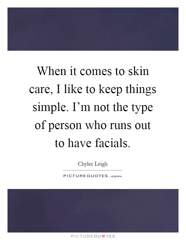 When it comes to skin care, I like to keep things simple. I'm not the type of person who runs out to have facials Picture Quote #1