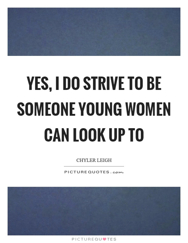 Yes, I do strive to be someone young women can look up to Picture Quote #1