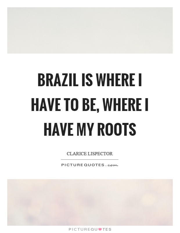 Brazil is where I have to be, where I have my roots Picture Quote #1