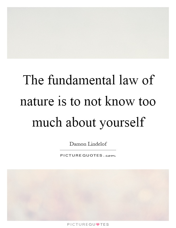 The fundamental law of nature is to not know too much about yourself Picture Quote #1