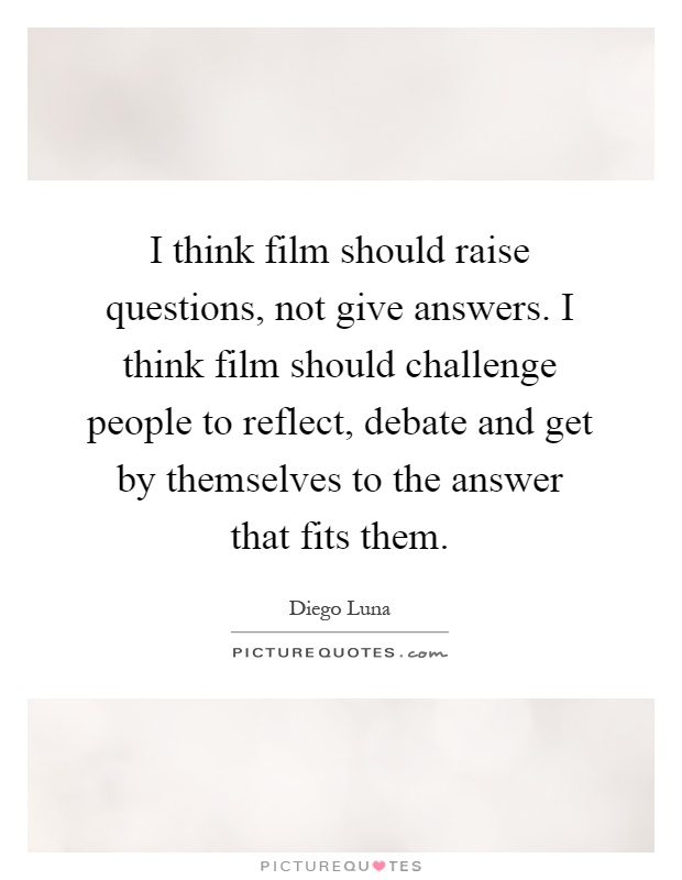 I think film should raise questions, not give answers. I think film should challenge people to reflect, debate and get by themselves to the answer that fits them Picture Quote #1