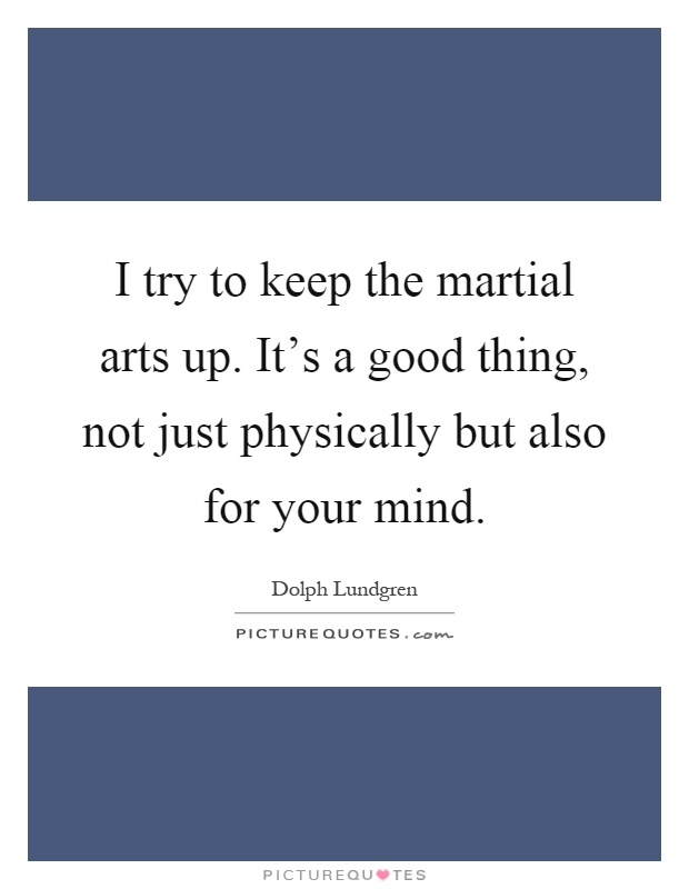 I try to keep the martial arts up. It's a good thing, not just physically but also for your mind Picture Quote #1