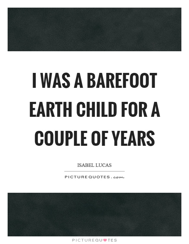 I was a barefoot earth child for a couple of years Picture Quote #1