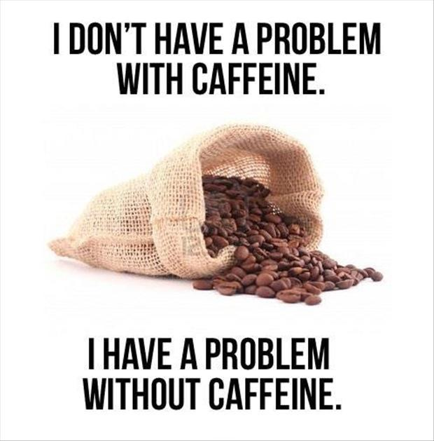 I don't have a problem with caffeine. I have a problem without caffeine Picture Quote #1