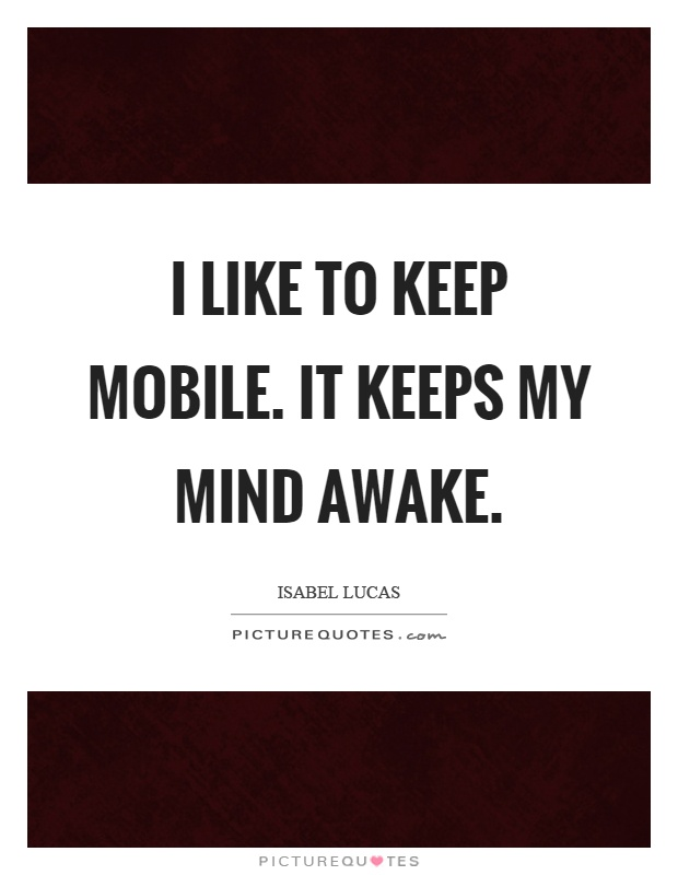 I like to keep mobile. It keeps my mind awake Picture Quote #1