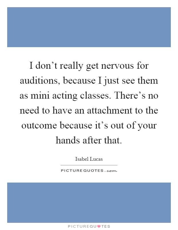 I don't really get nervous for auditions, because I just see them as mini acting classes. There's no need to have an attachment to the outcome because it's out of your hands after that Picture Quote #1