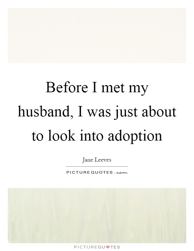 Before I met my husband, I was just about to look into adoption Picture Quote #1