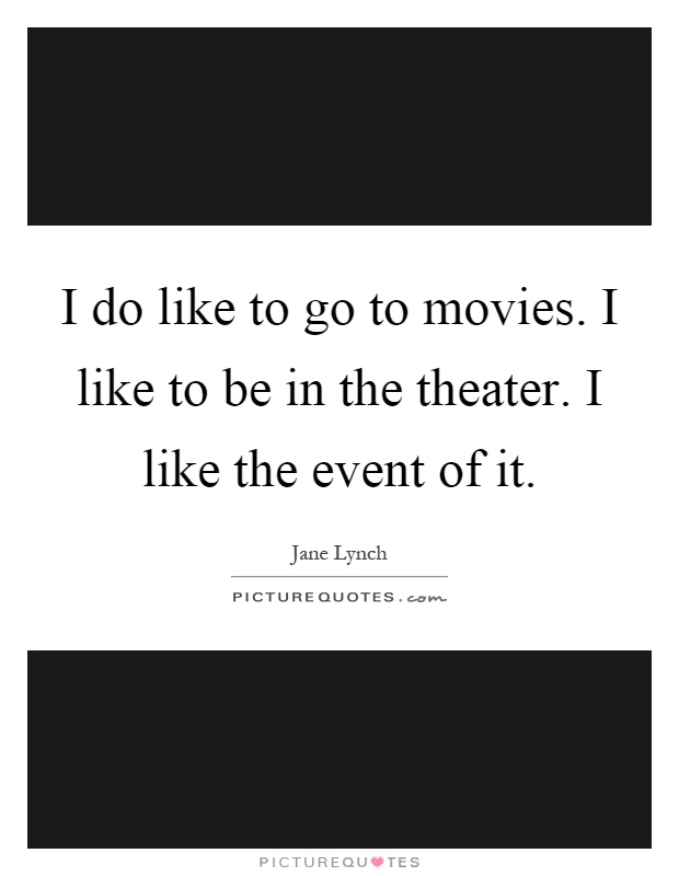 I do like to go to movies. I like to be in the theater. I like the event of it Picture Quote #1
