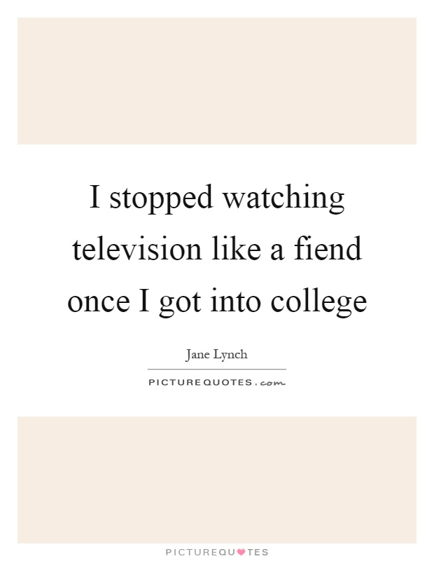 I stopped watching television like a fiend once I got into college Picture Quote #1