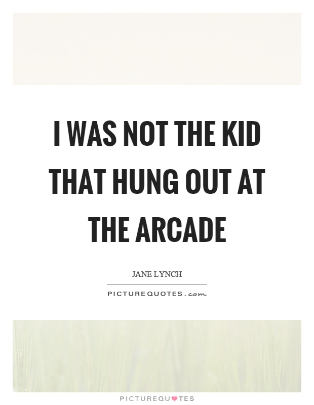 I was not the kid that hung out at the arcade Picture Quote #1