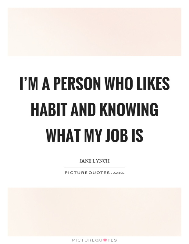 I'm a person who likes habit and knowing what my job is Picture Quote #1