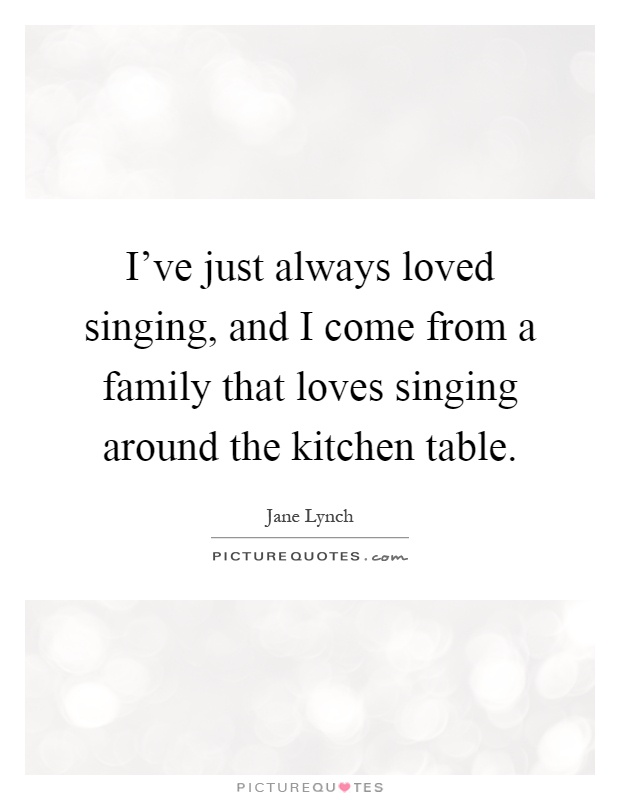 I've just always loved singing, and I come from a family that loves singing around the kitchen table Picture Quote #1