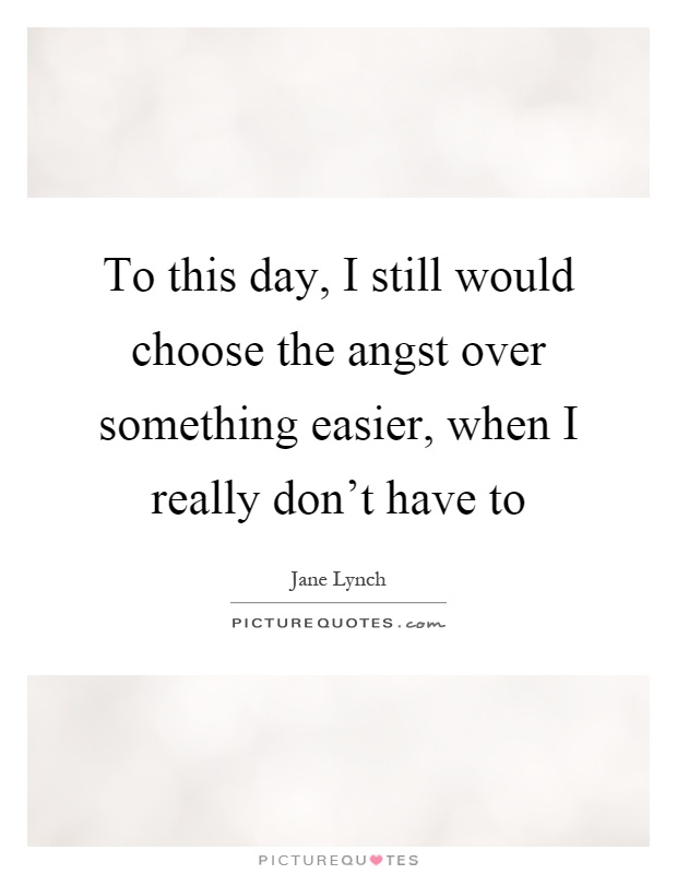 To this day, I still would choose the angst over something easier, when I really don't have to Picture Quote #1
