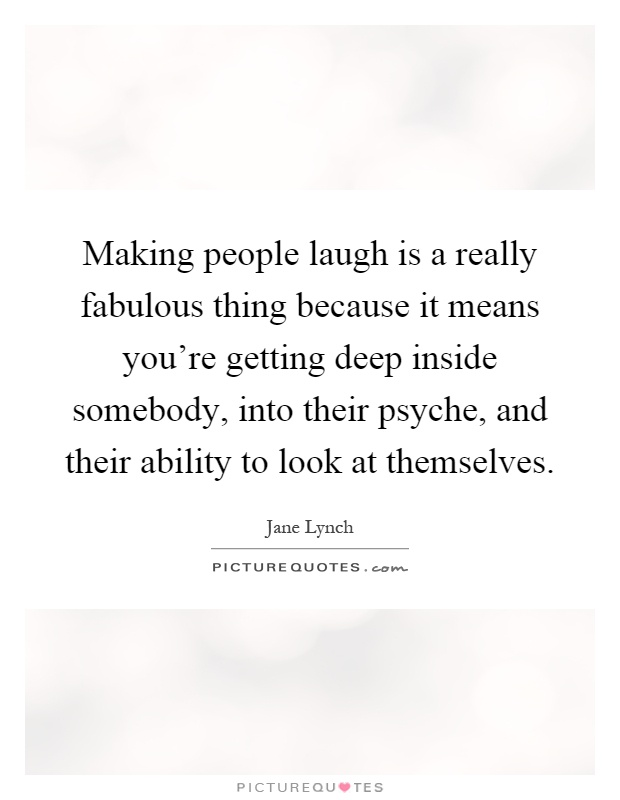 Making people laugh is a really fabulous thing because it means you're getting deep inside somebody, into their psyche, and their ability to look at themselves Picture Quote #1