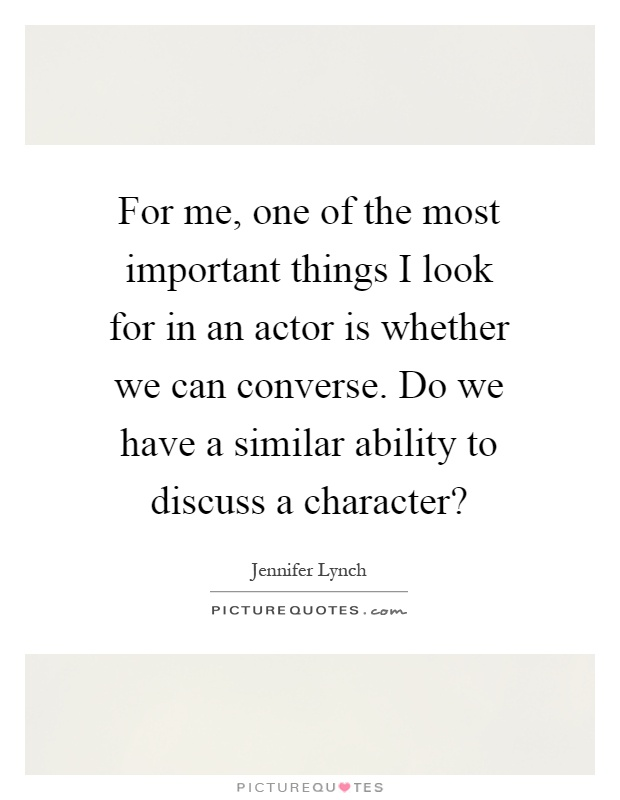 For me, one of the most important things I look for in an actor is whether we can converse. Do we have a similar ability to discuss a character? Picture Quote #1