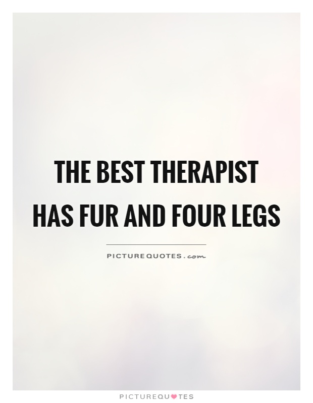 The best therapist has fur and four legs Picture Quote #1