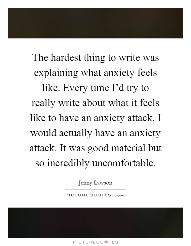 The hardest thing to write was explaining what anxiety feels like. Every time I'd try to really write about what it feels like to have an anxiety attack, I would actually have an anxiety attack. It was good material but so incredibly uncomfortable Picture Quote #1