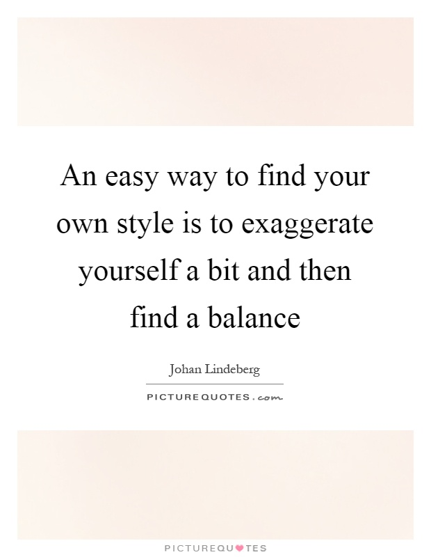 An easy way to find your own style is to exaggerate yourself a bit and then find a balance Picture Quote #1
