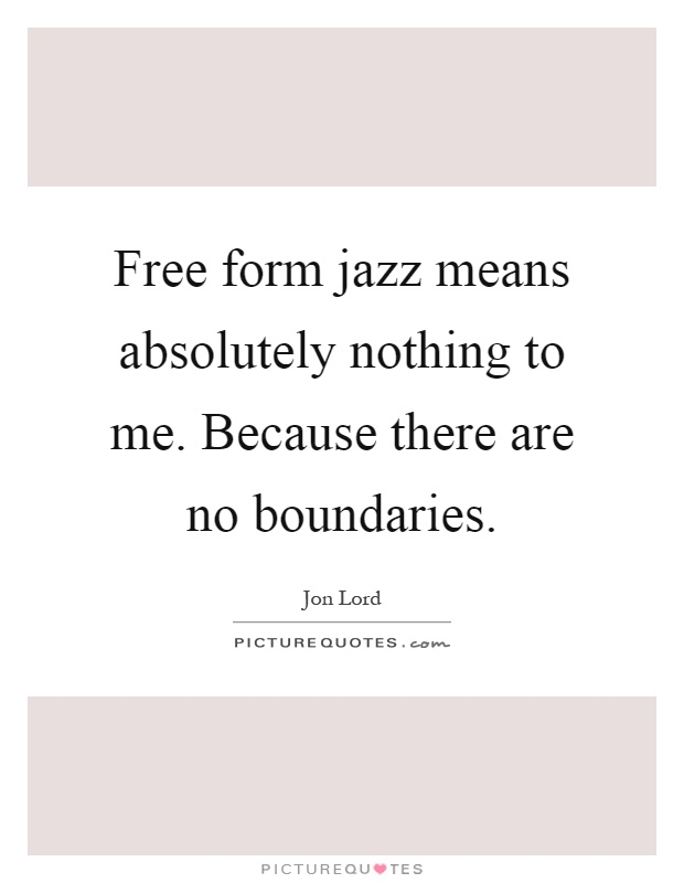 Free form jazz means absolutely nothing to me. Because there are no boundaries Picture Quote #1