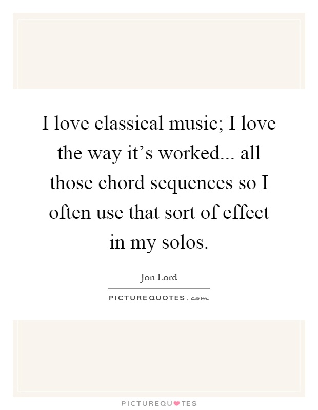 I love classical music; I love the way it's worked... all those chord sequences so I often use that sort of effect in my solos Picture Quote #1