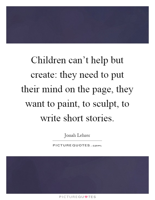 Children can't help but create: they need to put their mind on the page, they want to paint, to sculpt, to write short stories Picture Quote #1
