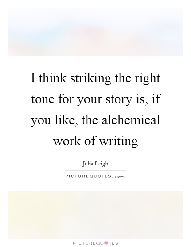 I think striking the right tone for your story is, if you like, the alchemical work of writing Picture Quote #1