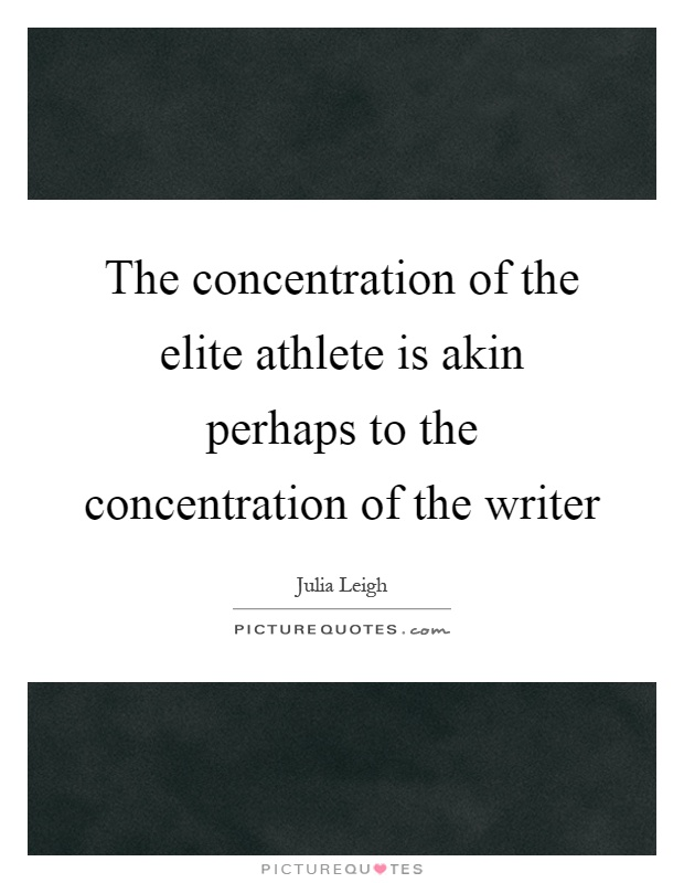 The concentration of the elite athlete is akin perhaps to the concentration of the writer Picture Quote #1