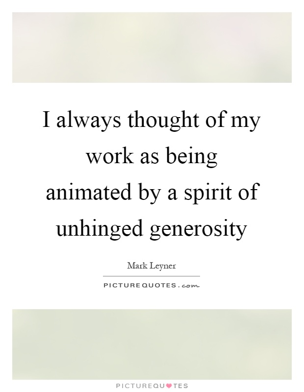 I always thought of my work as being animated by a spirit of unhinged generosity Picture Quote #1