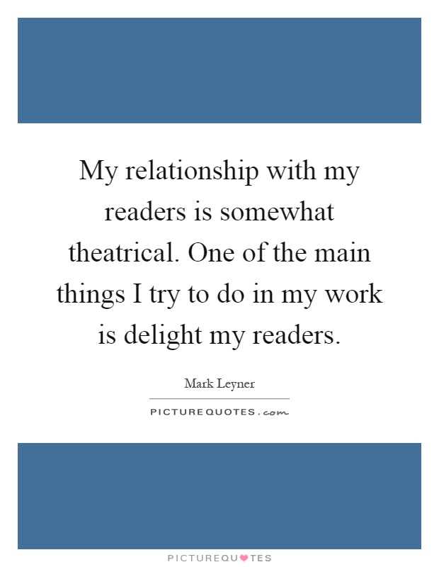 My relationship with my readers is somewhat theatrical. One of the main things I try to do in my work is delight my readers Picture Quote #1