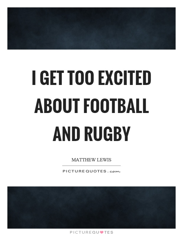 I get too excited about football and rugby Picture Quote #1