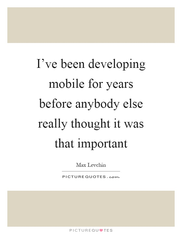 I've been developing mobile for years before anybody else really thought it was that important Picture Quote #1