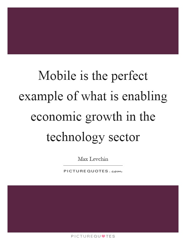 Mobile is the perfect example of what is enabling economic growth in the technology sector Picture Quote #1