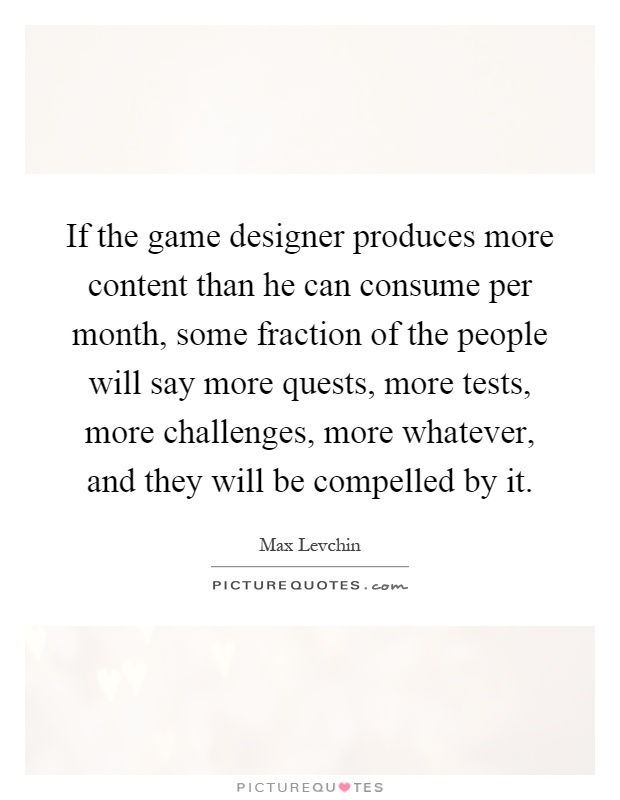 If the game designer produces more content than he can consume per month, some fraction of the people will say more quests, more tests, more challenges, more whatever, and they will be compelled by it Picture Quote #1