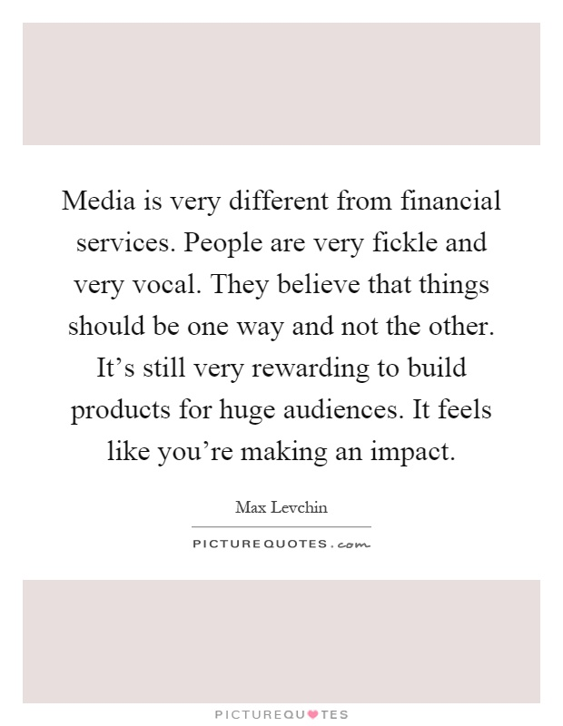 Media is very different from financial services. People are very fickle and very vocal. They believe that things should be one way and not the other. It's still very rewarding to build products for huge audiences. It feels like you're making an impact Picture Quote #1