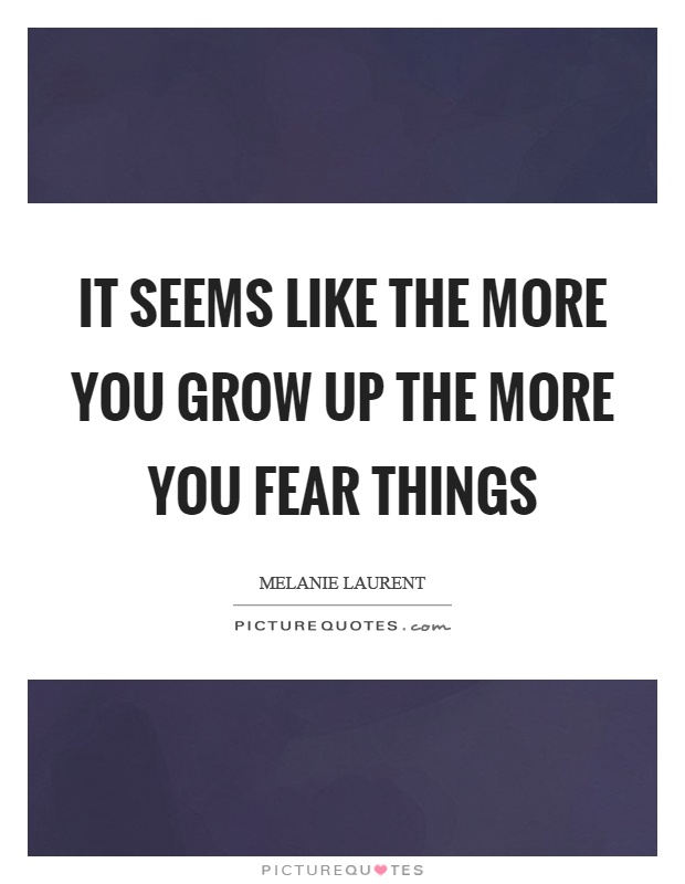 It seems like the more you grow up the more you fear things Picture Quote #1