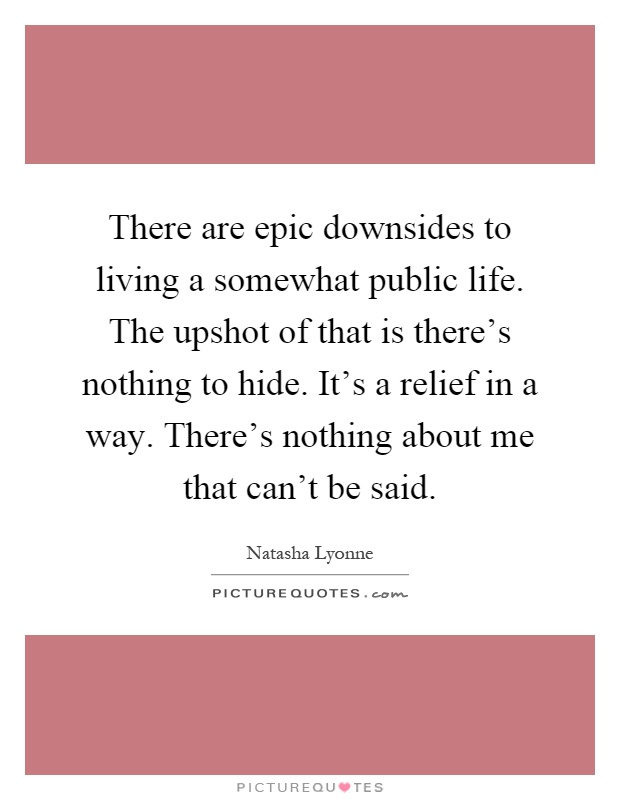 There are epic downsides to living a somewhat public life. The upshot of that is there's nothing to hide. It's a relief in a way. There's nothing about me that can't be said Picture Quote #1