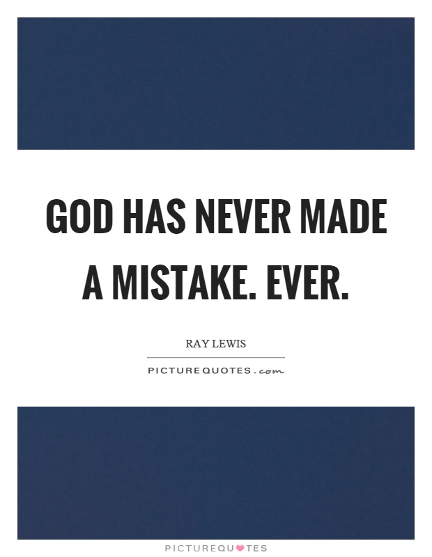 God has never made a mistake. Ever Picture Quote #1