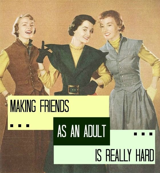 Making friends as an adult is really hard Picture Quote #1