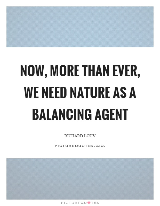 Now, more than ever, we need nature as a balancing agent Picture Quote #1
