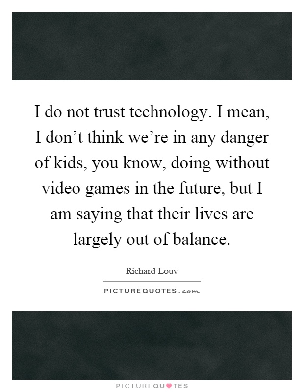 I do not trust technology. I mean, I don't think we're in any danger of kids, you know, doing without video games in the future, but I am saying that their lives are largely out of balance Picture Quote #1