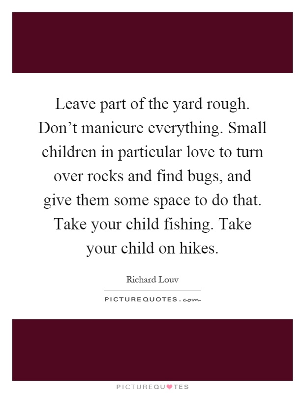 Leave part of the yard rough. Don't manicure everything. Small children in particular love to turn over rocks and find bugs, and give them some space to do that. Take your child fishing. Take your child on hikes Picture Quote #1