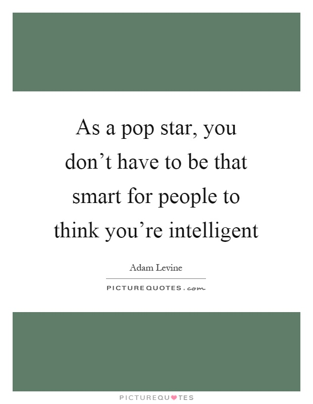 As a pop star, you don't have to be that smart for people to think you're intelligent Picture Quote #1