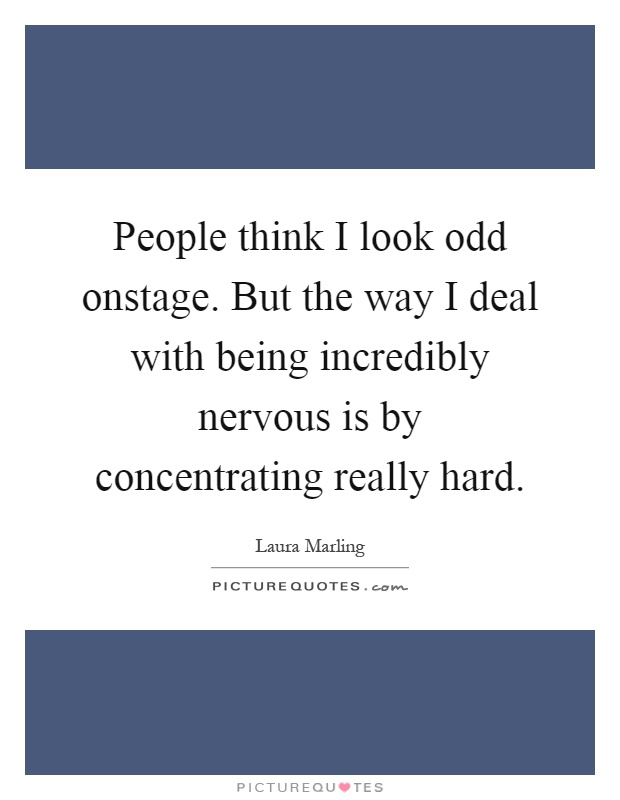 People think I look odd onstage. But the way I deal with being incredibly nervous is by concentrating really hard Picture Quote #1