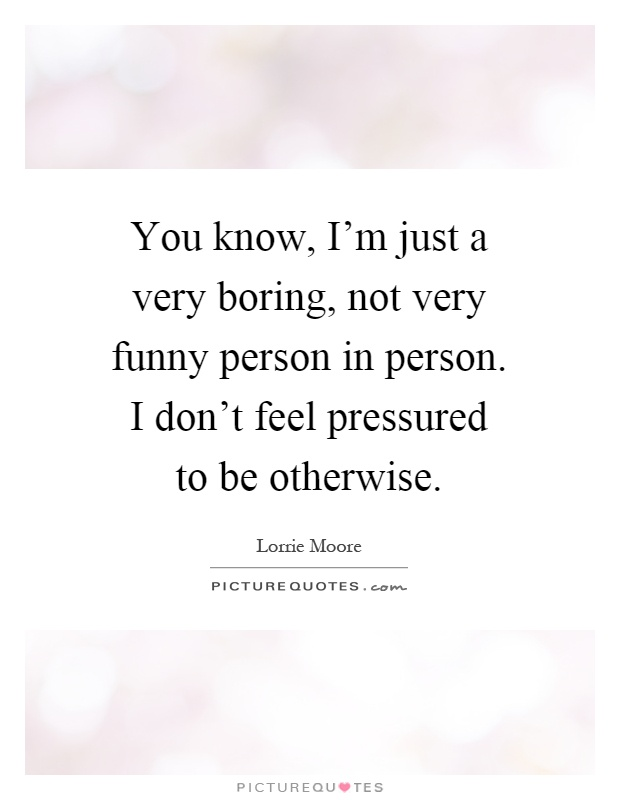 You know, I'm just a very boring, not very funny person in person. I don't feel pressured to be otherwise Picture Quote #1