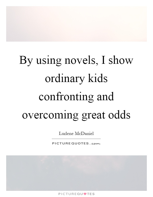 By using novels, I show ordinary kids confronting and overcoming great odds Picture Quote #1