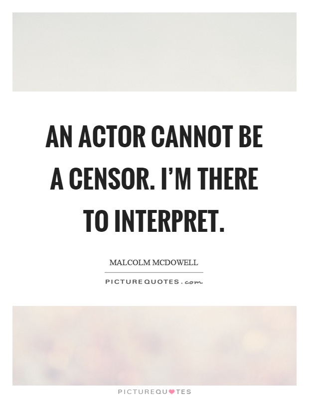 An actor cannot be a censor. I'm there to interpret Picture Quote #1