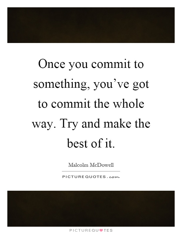 Once you commit to something, you've got to commit the whole way. Try and make the best of it Picture Quote #1