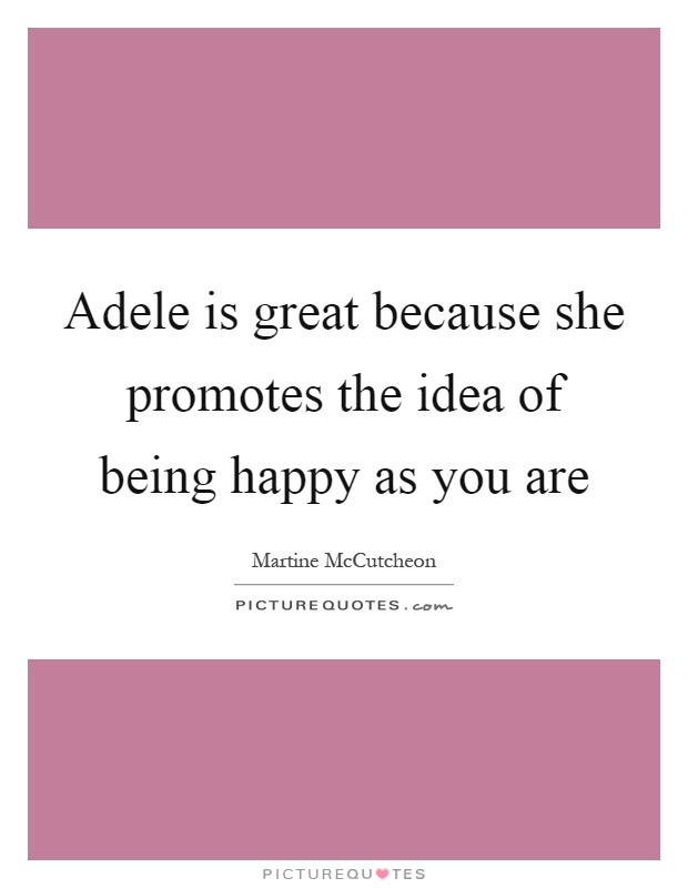 Adele is great because she promotes the idea of being happy as you are Picture Quote #1