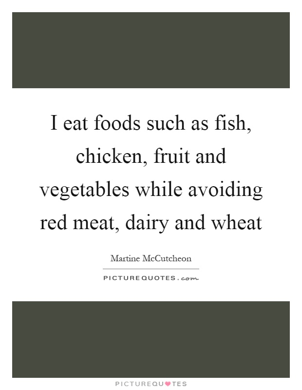 I eat foods such as fish, chicken, fruit and vegetables while avoiding red meat, dairy and wheat Picture Quote #1